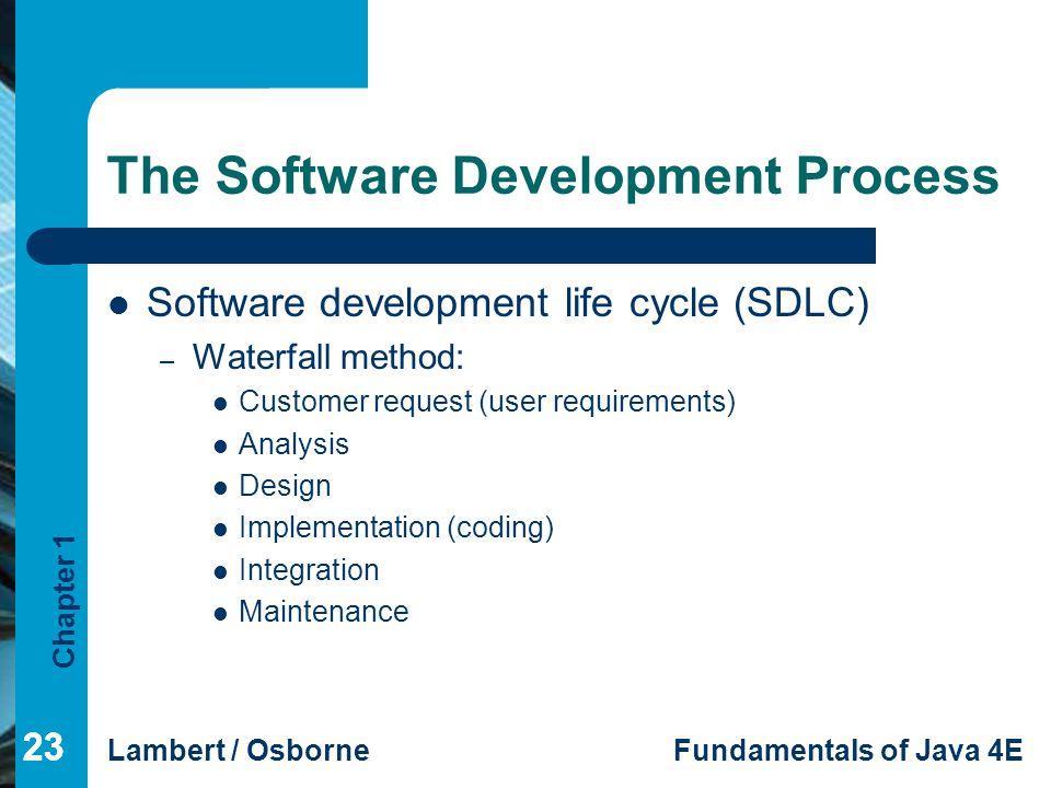 Chapter 1 Lambert / OsborneFundamentals of Java 4E 23 The Software Development Process Software development life cycle (SDLC) – Waterfall method: Cust