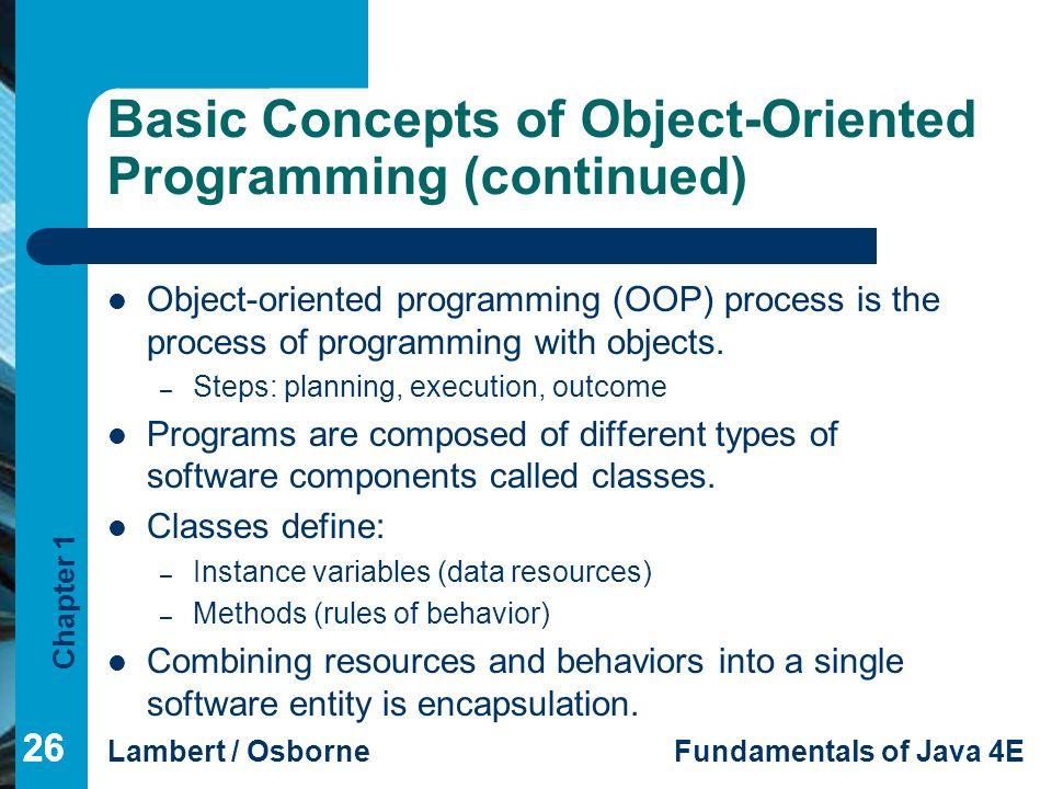 Chapter 1 Lambert / OsborneFundamentals of Java 4E 26 Basic Concepts of Object-Oriented Programming (continued) Object-oriented programming (OOP) proc
