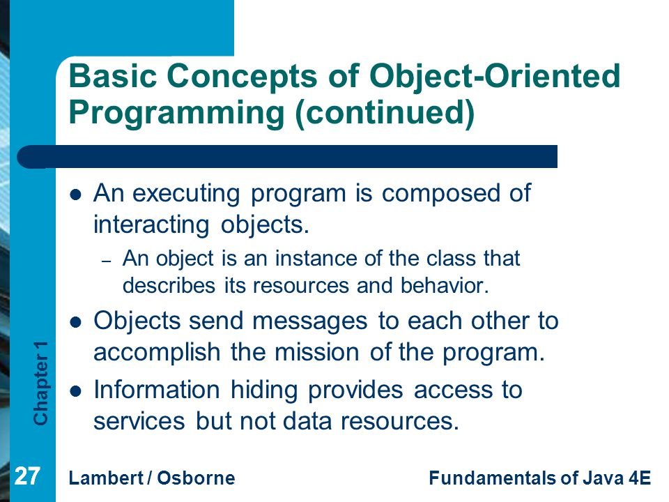 Chapter 1 Lambert / OsborneFundamentals of Java 4E 27 Basic Concepts of Object-Oriented Programming (continued) An executing program is composed of in