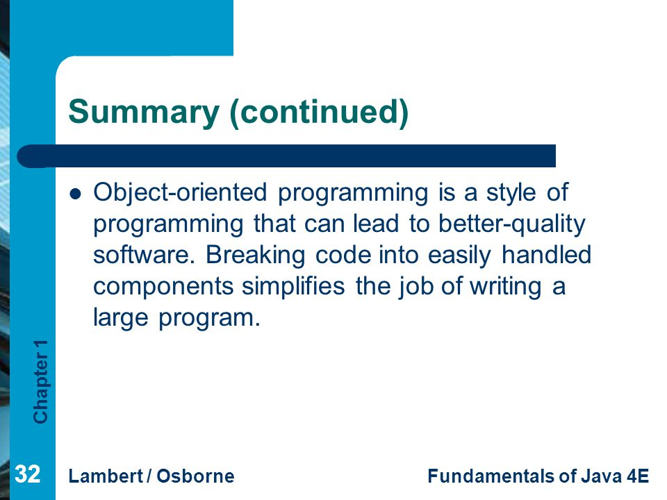 Chapter 1 Lambert / OsborneFundamentals of Java 4E 32 Summary (continued) Object-oriented programming is a style of programming that can lead to bette