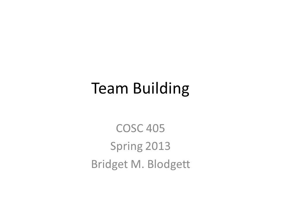 Team Building COSC 405 Spring 2013 Bridget M. Blodgett