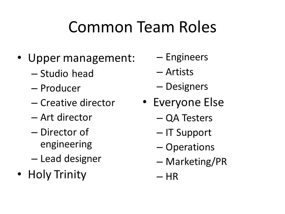 Common Team Roles Upper management: – Studio head – Producer – Creative director – Art director – Director of engineering – Lead designer Holy Trinity – Engineers – Artists – Designers Everyone Else – QA Testers – IT Support – Operations – Marketing/PR – HR