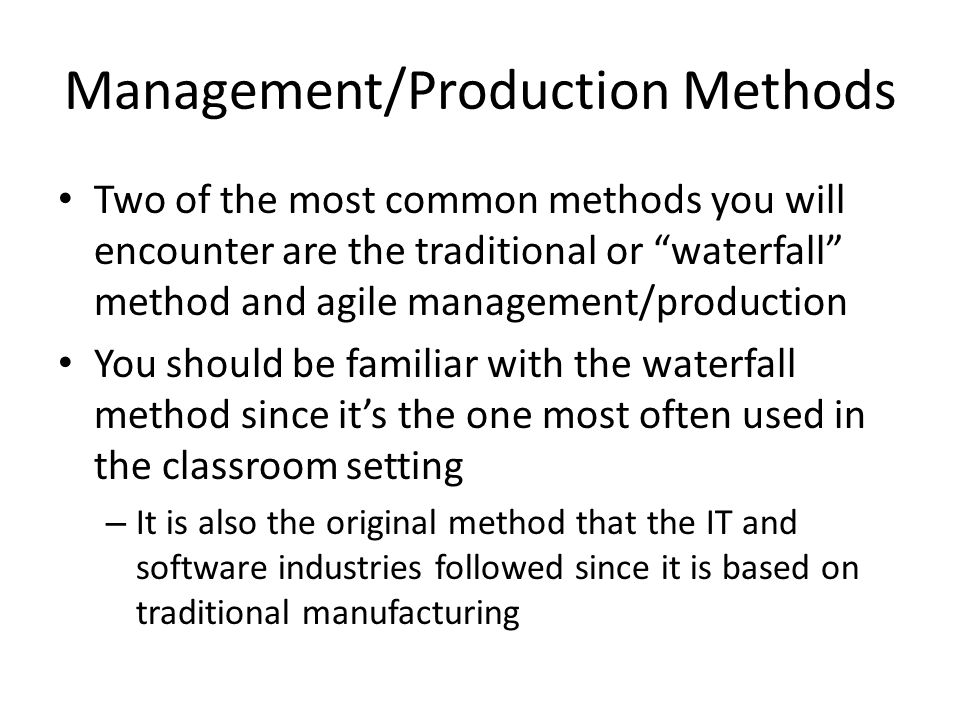 Management/Production Methods Two of the most common methods you will encounter are the traditional or waterfall method and agile management/production You should be familiar with the waterfall method since it's the one most often used in the classroom setting – It is also the original method that the IT and software industries followed since it is based on traditional manufacturing