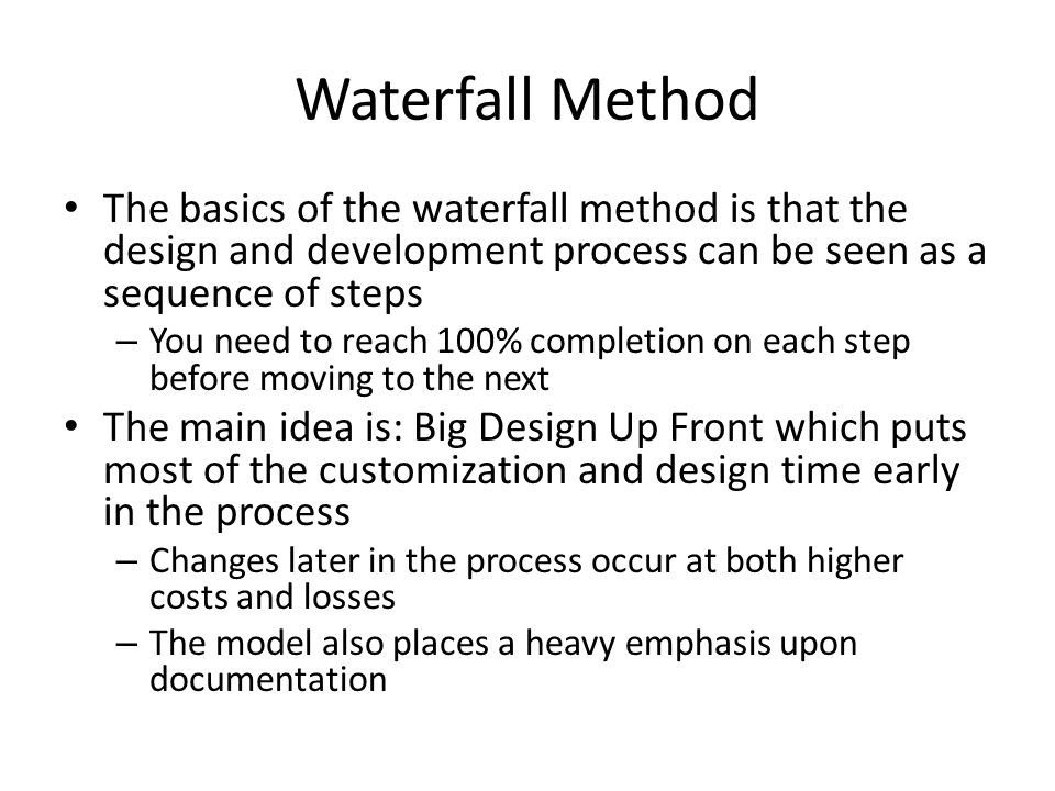 Waterfall Method The basics of the waterfall method is that the design and development process can be seen as a sequence of steps – You need to reach 100% completion on each step before moving to the next The main idea is: Big Design Up Front which puts most of the customization and design time early in the process – Changes later in the process occur at both higher costs and losses – The model also places a heavy emphasis upon documentation