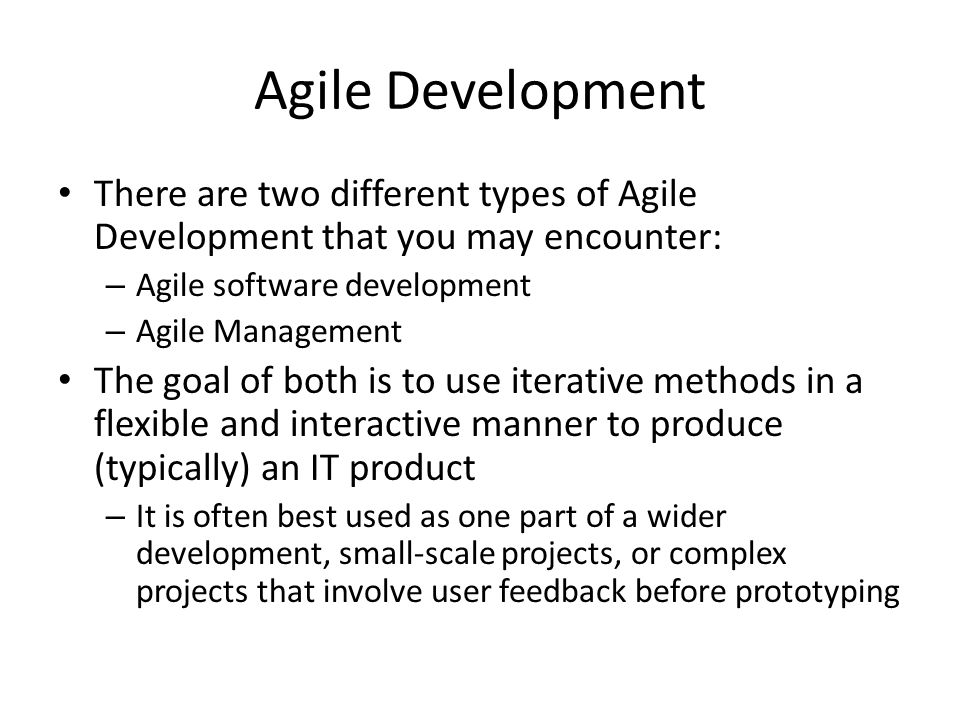 Agile Development There are two different types of Agile Development that you may encounter: – Agile software development – Agile Management The goal of both is to use iterative methods in a flexible and interactive manner to produce (typically) an IT product – It is often best used as one part of a wider development, small-scale projects, or complex projects that involve user feedback before prototyping