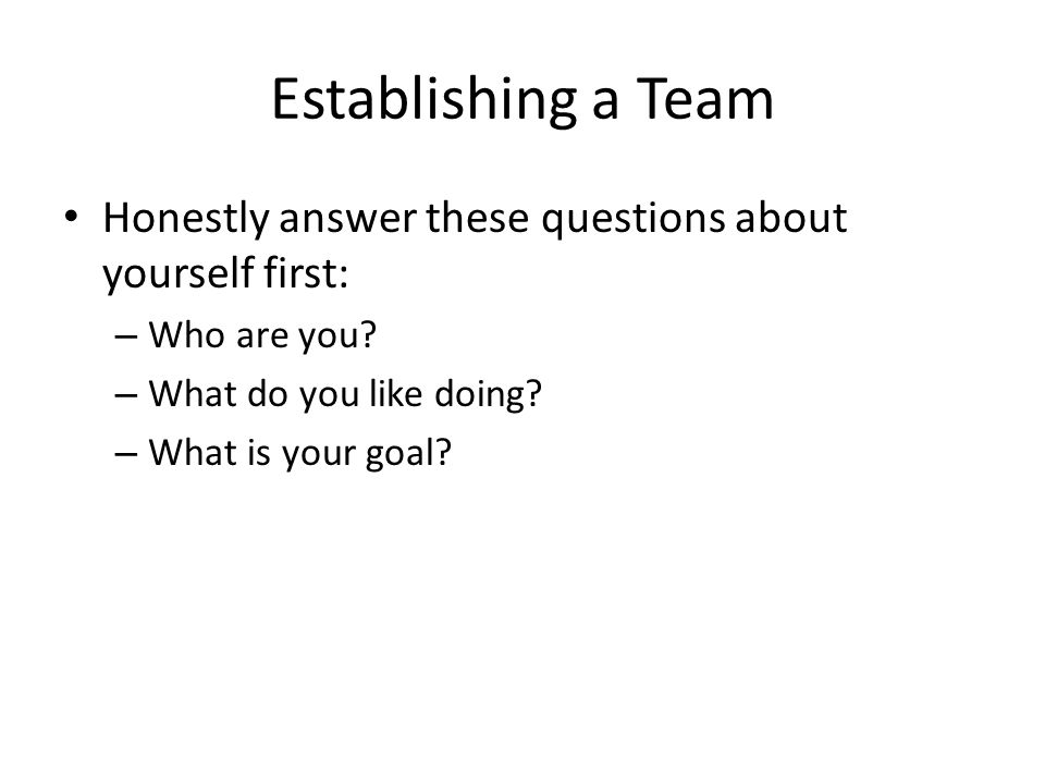Establishing a Team Honestly answer these questions about yourself first: – Who are you? – What do you like doing? – What is your goal?
