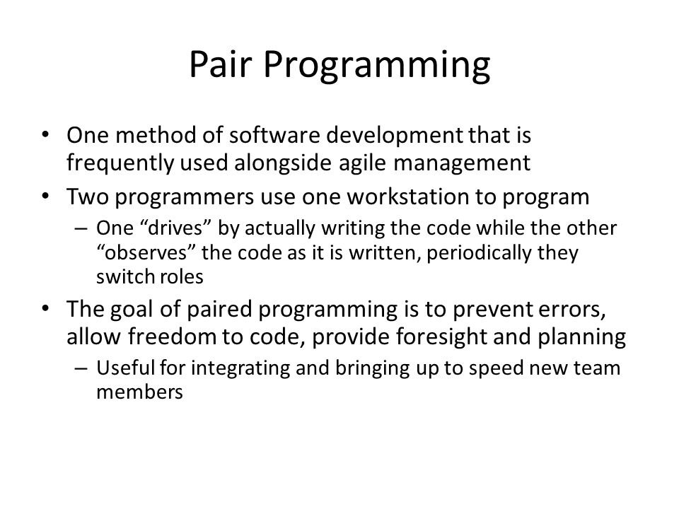 Pair Programming One method of software development that is frequently used alongside agile management Two programmers use one workstation to program – One drives by actually writing the code while the other observes the code as it is written, periodically they switch roles The goal of paired programming is to prevent errors, allow freedom to code, provide foresight and planning – Useful for integrating and bringing up to speed new team members
