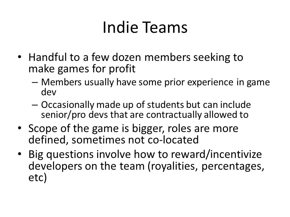 Indie Teams Handful to a few dozen members seeking to make games for profit – Members usually have some prior experience in game dev – Occasionally made up of students but can include senior/pro devs that are contractually allowed to Scope of the game is bigger, roles are more defined, sometimes not co-located Big questions involve how to reward/incentivize developers on the team (royalities, percentages, etc)
