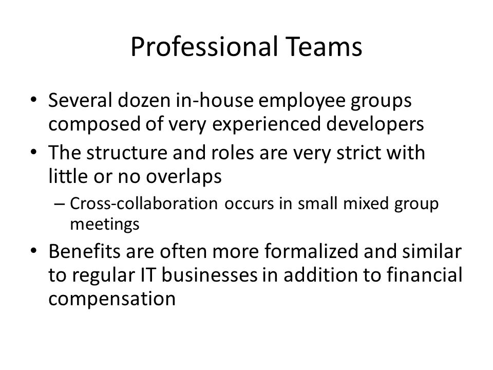 Professional Teams Several dozen in-house employee groups composed of very experienced developers The structure and roles are very strict with little or no overlaps – Cross-collaboration occurs in small mixed group meetings Benefits are often more formalized and similar to regular IT businesses in addition to financial compensation