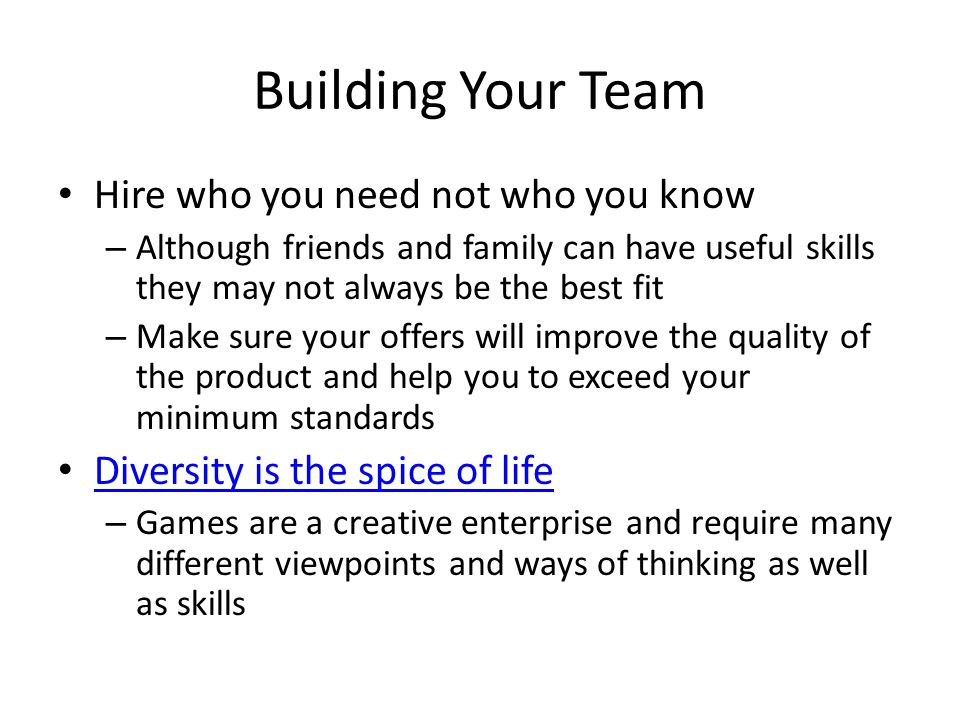 Building Your Team Hire who you need not who you know – Although friends and family can have useful skills they may not always be the best fit – Make sure your offers will improve the quality of the product and help you to exceed your minimum standards Diversity is the spice of life – Games are a creative enterprise and require many different viewpoints and ways of thinking as well as skills