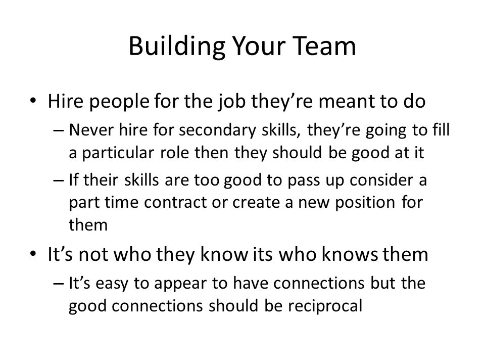 Building Your Team Hire people for the job they're meant to do – Never hire for secondary skills, they're going to fill a particular role then they should be good at it – If their skills are too good to pass up consider a part time contract or create a new position for them It's not who they know its who knows them – It's easy to appear to have connections but the good connections should be reciprocal