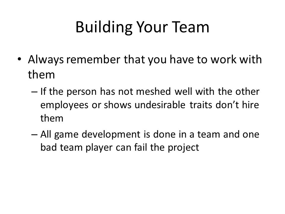 Building Your Team Always remember that you have to work with them – If the person has not meshed well with the other employees or shows undesirable traits don't hire them – All game development is done in a team and one bad team player can fail the project