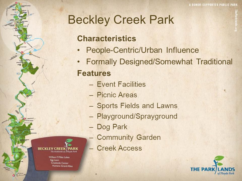 Beckley Creek Park Characteristics People-Centric/Urban Influence Formally Designed/Somewhat Traditional Features –Event Facilities –Picnic Areas –Sports Fields and Lawns –Playground/Sprayground –Dog Park –Community Garden –Creek Access
