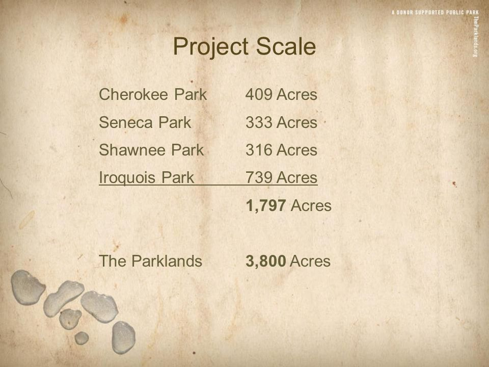 Project Scale Cherokee Park409 Acres Seneca Park333 Acres Shawnee Park316 Acres Iroquois Park739 Acres 1,797 Acres The Parklands3,800 Acres