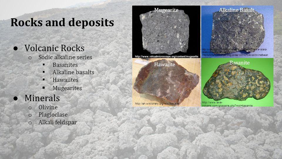 Rocks and deposits ● Volcanic Rocks o Sodic alkaline series  Basanites  Alkaline basalts  Hawaiites  Mugearites ● Minerals o Olivine o Plagioclase o Alkali feldspar Alkaline Basalt http://en.wiktionary.org/wiki/hawaiite http://www.virtualmicroscope.org/content/mugearite Mugearite Hawaiite http://www.gopixpic.com/300/alkali-olivine-basalt-central-island- laketurkana-northern-kenya- /http:%7C%7Cwww*petrologyslides*com%7CAlkaliOlivineBasalt Kena*jpg/ http://www.lave- volcans.com/glossaire.php mot=basanite Basanite