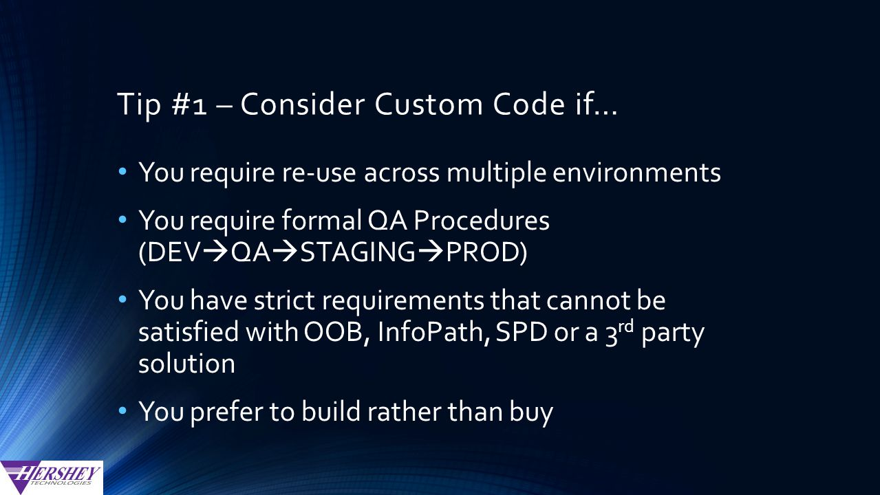 Tip #1 – Consider Custom Code if… You require re-use across multiple environments You require formal QA Procedures (DEV  QA  STAGING  PROD) You have strict requirements that cannot be satisfied with OOB, InfoPath, SPD or a 3 rd party solution You prefer to build rather than buy