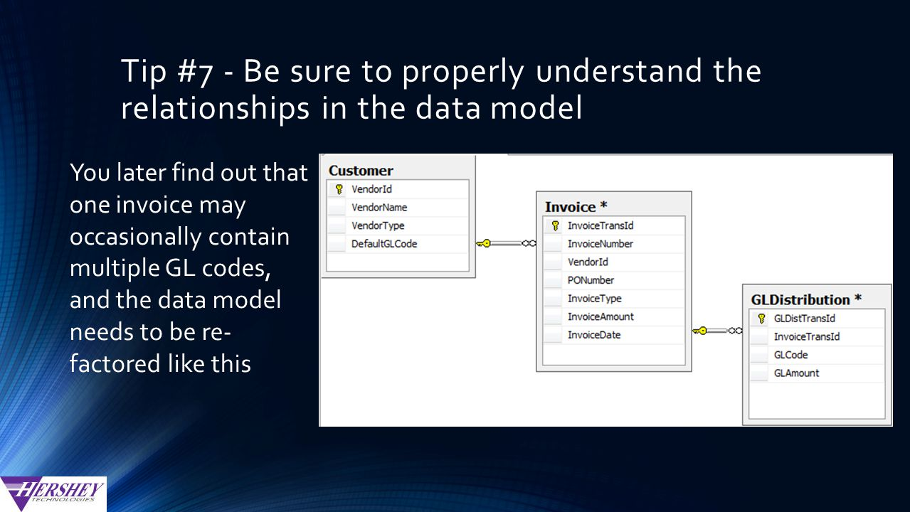 Tip #7 - Be sure to properly understand the relationships in the data model You later find out that one invoice may occasionally contain multiple GL codes, and the data model needs to be re- factored like this