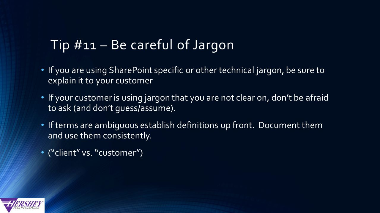 Tip #11 – Be careful of Jargon If you are using SharePoint specific or other technical jargon, be sure to explain it to your customer If your customer is using jargon that you are not clear on, don't be afraid to ask (and don't guess/assume).