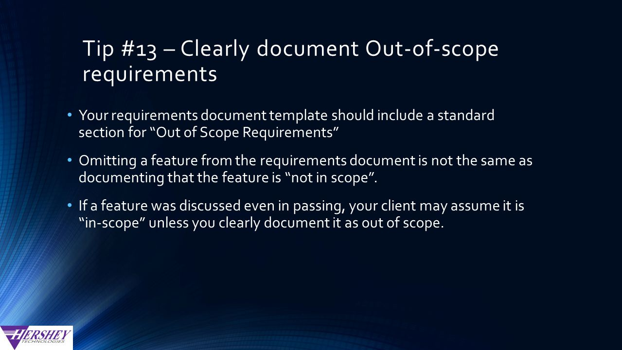 Tip #13 – Clearly document Out-of-scope requirements Your requirements document template should include a standard section for Out of Scope Requirements Omitting a feature from the requirements document is not the same as documenting that the feature is not in scope .