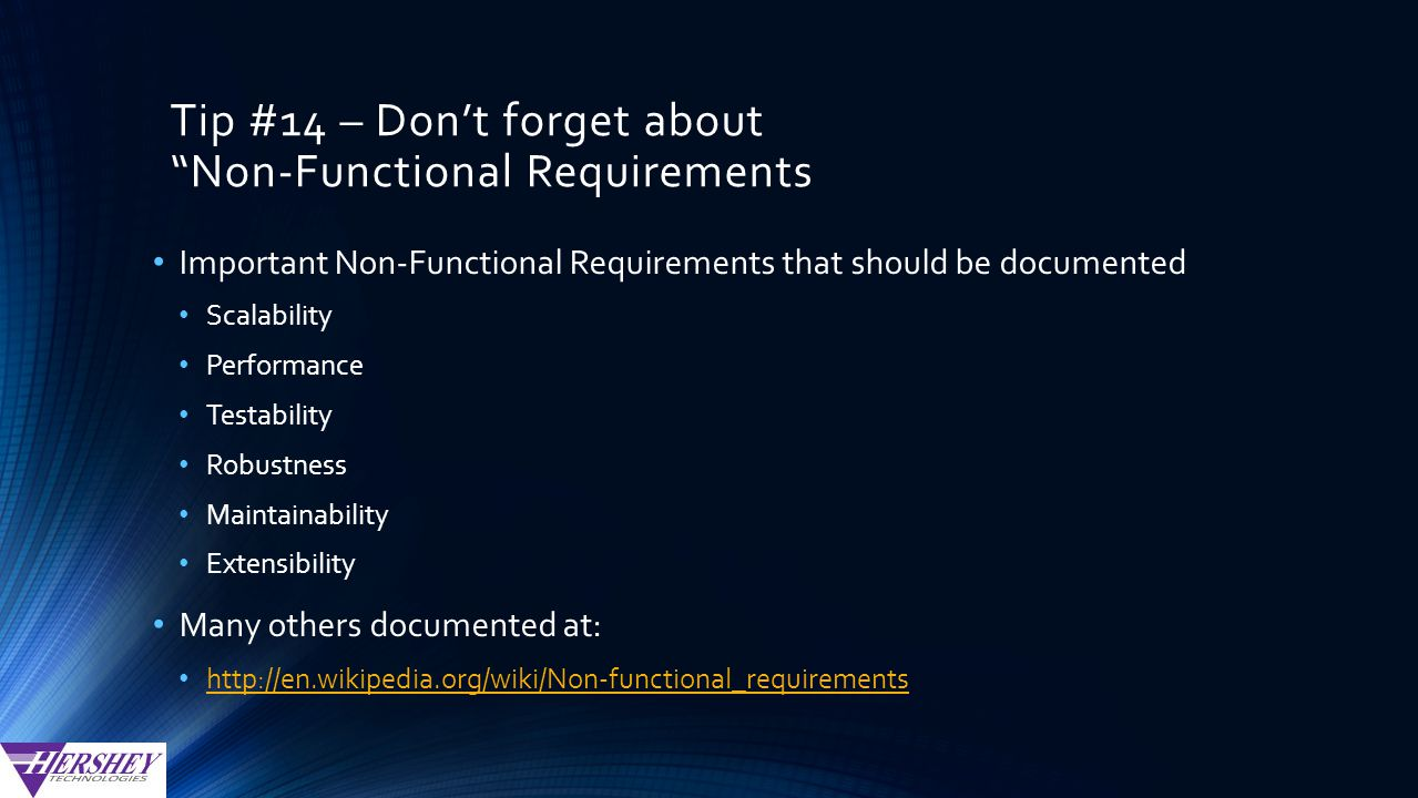Tip #14 – Don't forget about Non-Functional Requirements Important Non-Functional Requirements that should be documented Scalability Performance Testability Robustness Maintainability Extensibility Many others documented at: http://en.wikipedia.org/wiki/Non-functional_requirements