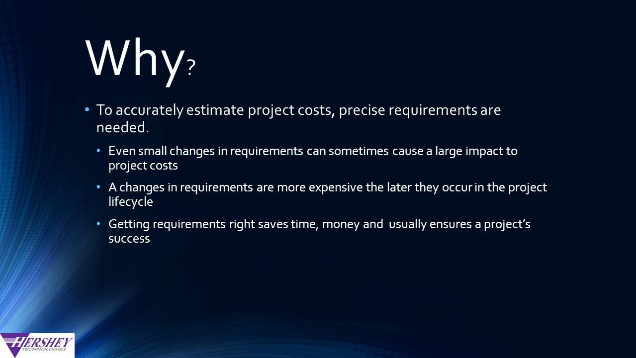 Why . To accurately estimate project costs, precise requirements are needed.