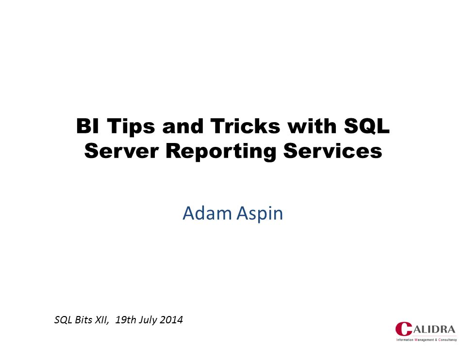 BI Tips and Tricks with SQL Server Reporting Services Adam Aspin SQL Bits XII, 19th July 2014