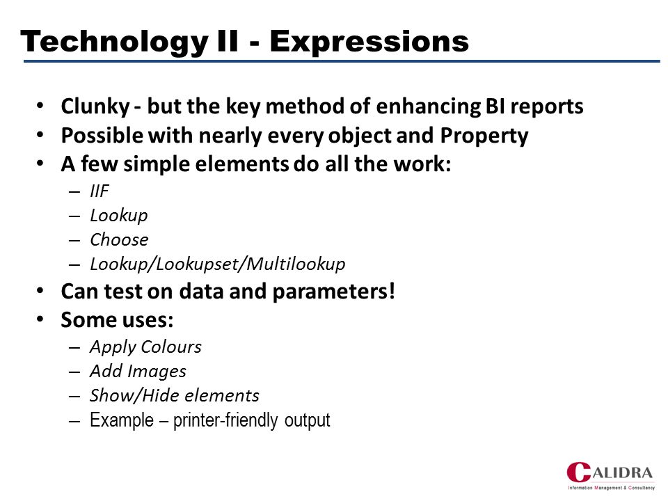 Technology II - Expressions Clunky - but the key method of enhancing BI reports Possible with nearly every object and Property A few simple elements do all the work: – IIF – Lookup – Choose – Lookup/Lookupset/Multilookup Can test on data and parameters.