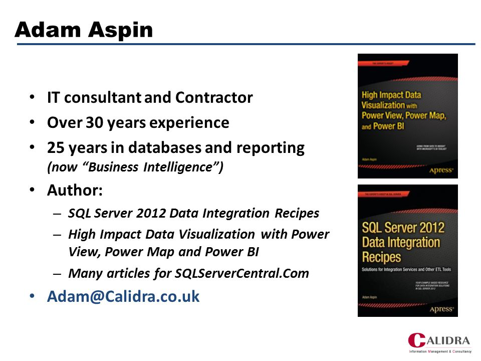 Adam Aspin IT consultant and Contractor Over 30 years experience 25 years in databases and reporting (now Business Intelligence ) Author: – SQL Server 2012 Data Integration Recipes – High Impact Data Visualization with Power View, Power Map and Power BI – Many articles for SQLServerCentral.Com Adam@Calidra.co.uk