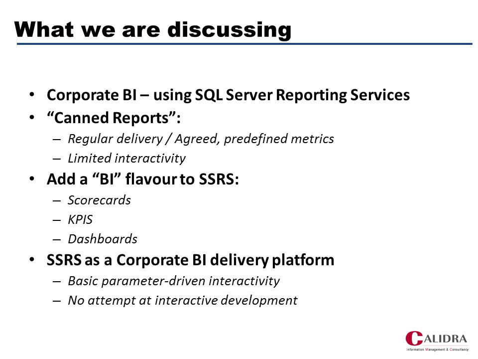 What we are discussing Corporate BI – using SQL Server Reporting Services Canned Reports : – Regular delivery / Agreed, predefined metrics – Limited interactivity Add a BI flavour to SSRS: – Scorecards – KPIS – Dashboards SSRS as a Corporate BI delivery platform – Basic parameter-driven interactivity – No attempt at interactive development