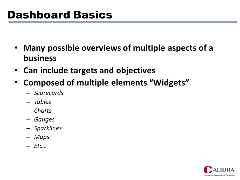 Dashboard Basics Many possible overviews of multiple aspects of a business Can include targets and objectives Composed of multiple elements Widgets – Scorecards – Tables – Charts – Gauges – Sparklines – Maps – Etc…