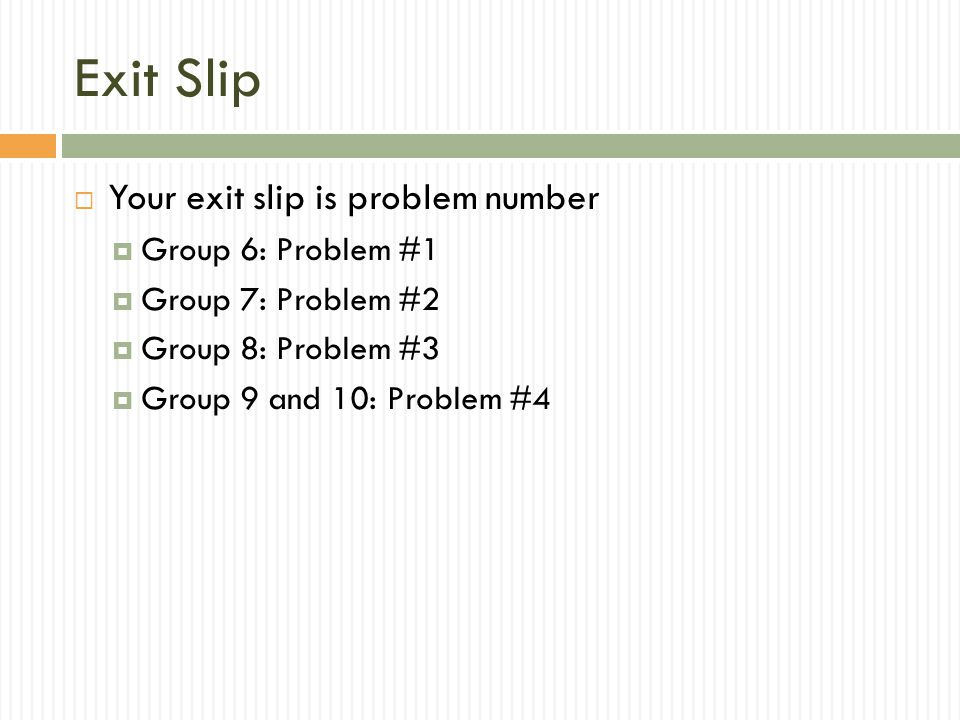 Exit Slip  Your exit slip is problem number  Group 6: Problem #1  Group 7: Problem #2  Group 8: Problem #3  Group 9 and 10: Problem #4