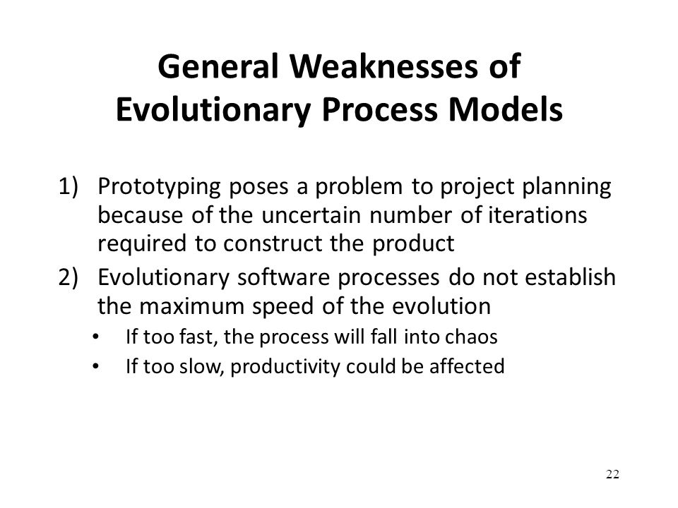 22 General Weaknesses of Evolutionary Process Models 1)Prototyping poses a problem to project planning because of the uncertain number of iterations r