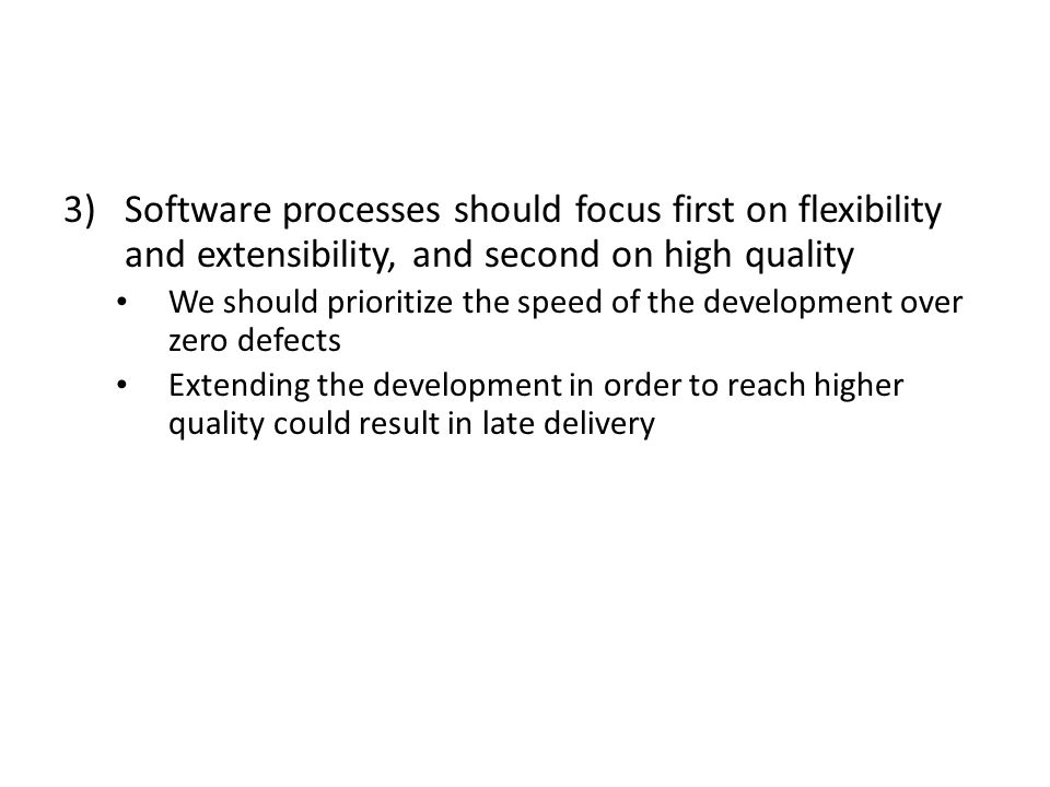 3)Software processes should focus first on flexibility and extensibility, and second on high quality We should prioritize the speed of the development