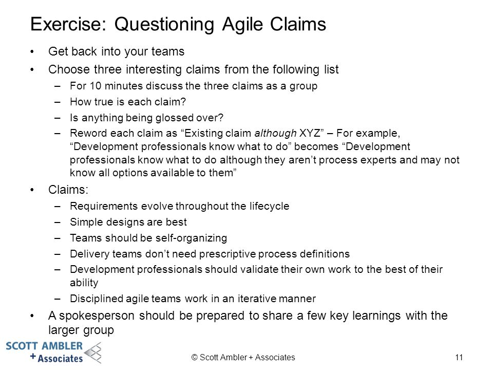 Exercise: Questioning Agile Claims © Scott Ambler + Associates11 Get back into your teams Choose three interesting claims from the following list –For