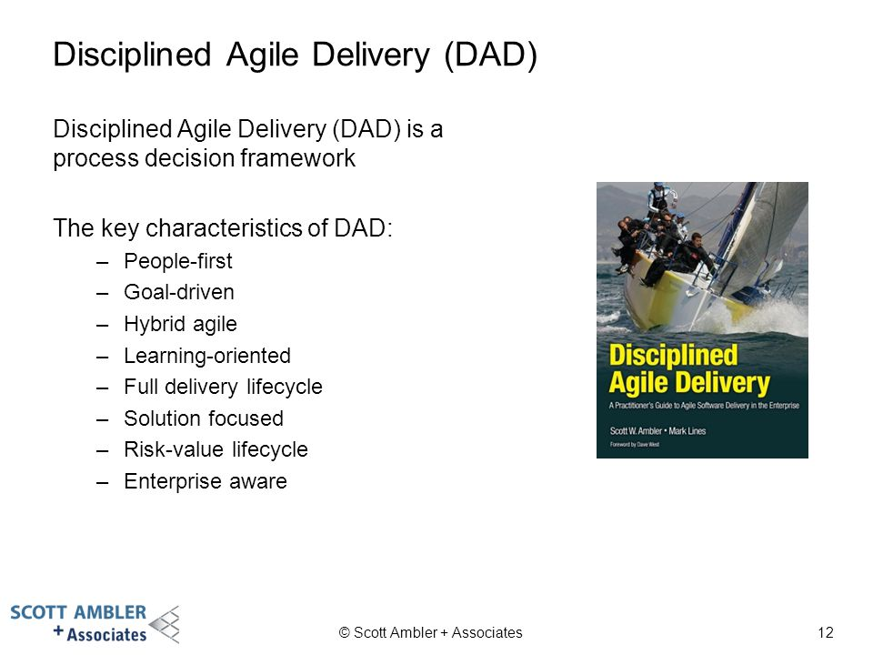 12 Disciplined Agile Delivery (DAD) Disciplined Agile Delivery (DAD) is a process decision framework The key characteristics of DAD: –People-first –Goal-driven –Hybrid agile –Learning-oriented –Full delivery lifecycle –Solution focused –Risk-value lifecycle –Enterprise aware © Scott Ambler + Associates