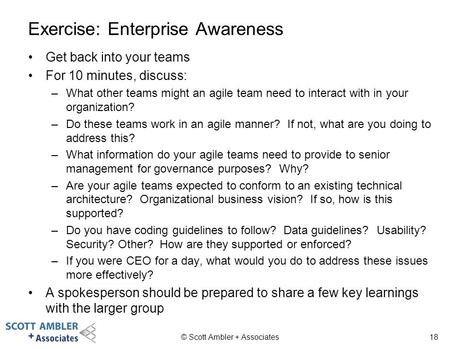 Exercise: Enterprise Awareness Get back into your teams For 10 minutes, discuss: –What other teams might an agile team need to interact with in your o