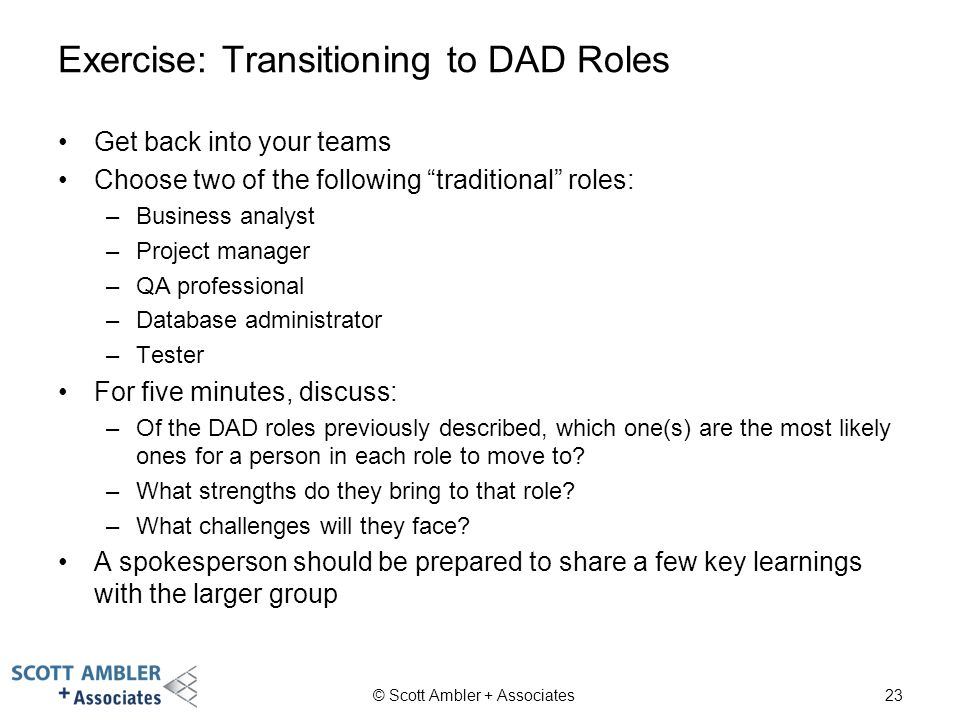 "Exercise: Transitioning to DAD Roles Get back into your teams Choose two of the following ""traditional"" roles: –Business analyst –Project manager –QA"