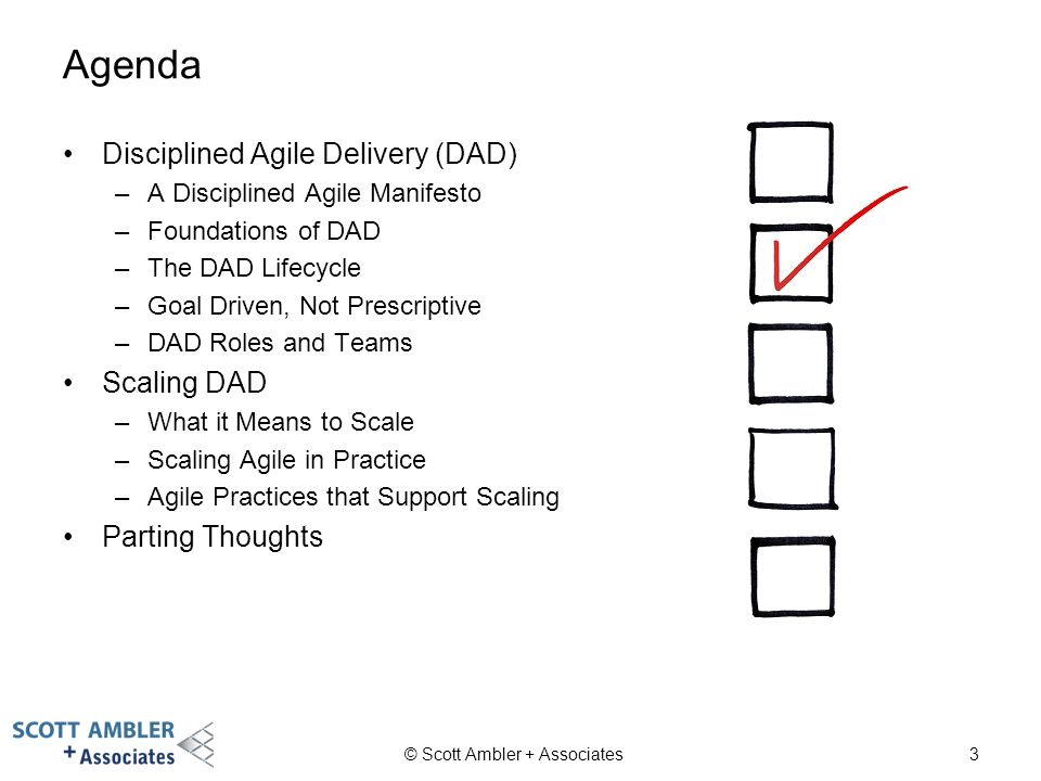 3 Agenda Disciplined Agile Delivery (DAD) –A Disciplined Agile Manifesto –Foundations of DAD –The DAD Lifecycle –Goal Driven, Not Prescriptive –DAD Ro