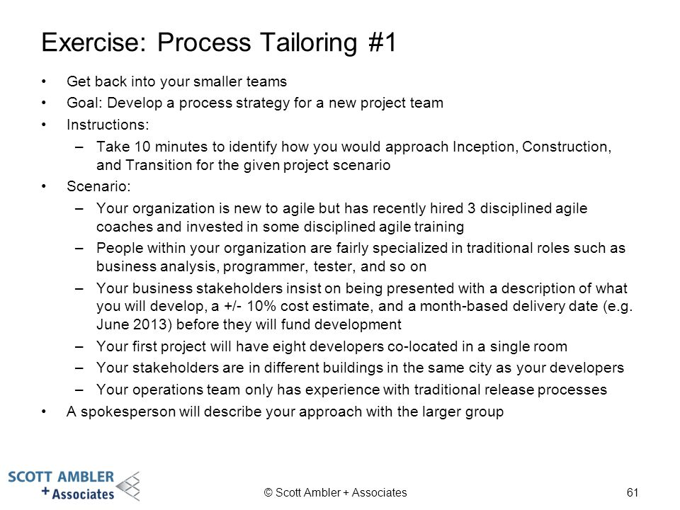 Exercise: Process Tailoring #1 Get back into your smaller teams Goal: Develop a process strategy for a new project team Instructions: –Take 10 minutes