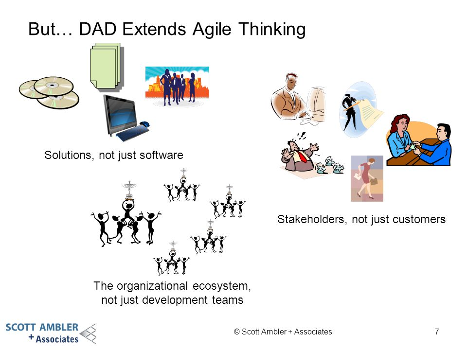 But… DAD Extends Agile Thinking © Scott Ambler + Associates7 Solutions, not just software Stakeholders, not just customers The organizational ecosyste