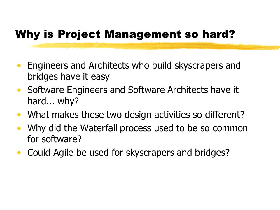 Why is Project Management so hard? Engineers and Architects who build skyscrapers and bridges have it easy Software Engineers and Software Architects