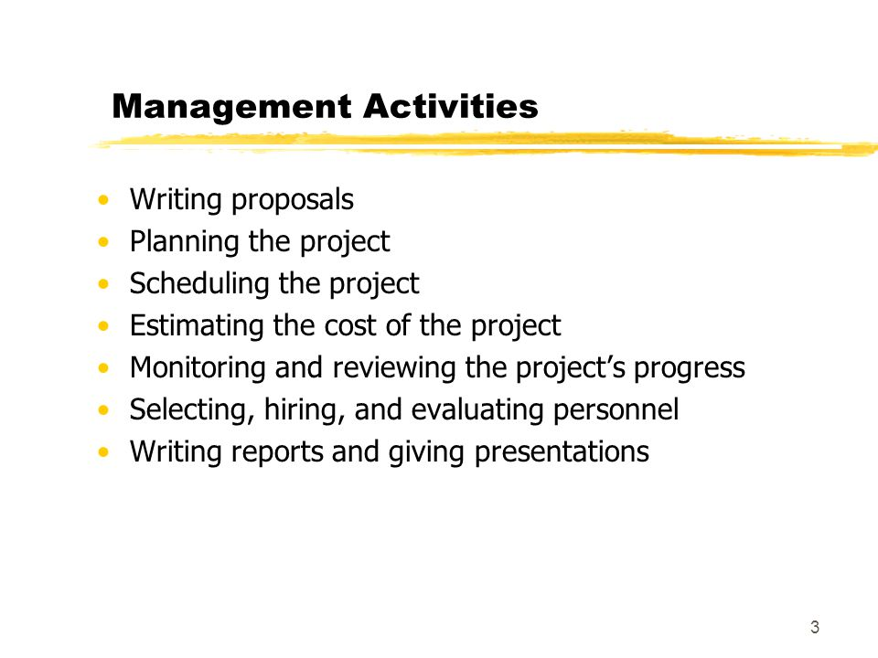 3 Management Activities Writing proposals Planning the project Scheduling the project Estimating the cost of the project Monitoring and reviewing the