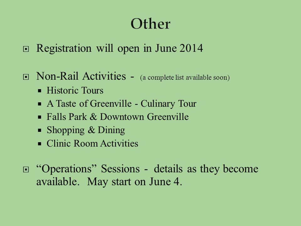  Registration will open in June 2014  Non-Rail Activities - (a complete list available soon)  Historic Tours  A Taste of Greenville - Culinary Tour  Falls Park & Downtown Greenville  Shopping & Dining  Clinic Room Activities  Operations Sessions - details as they become available.
