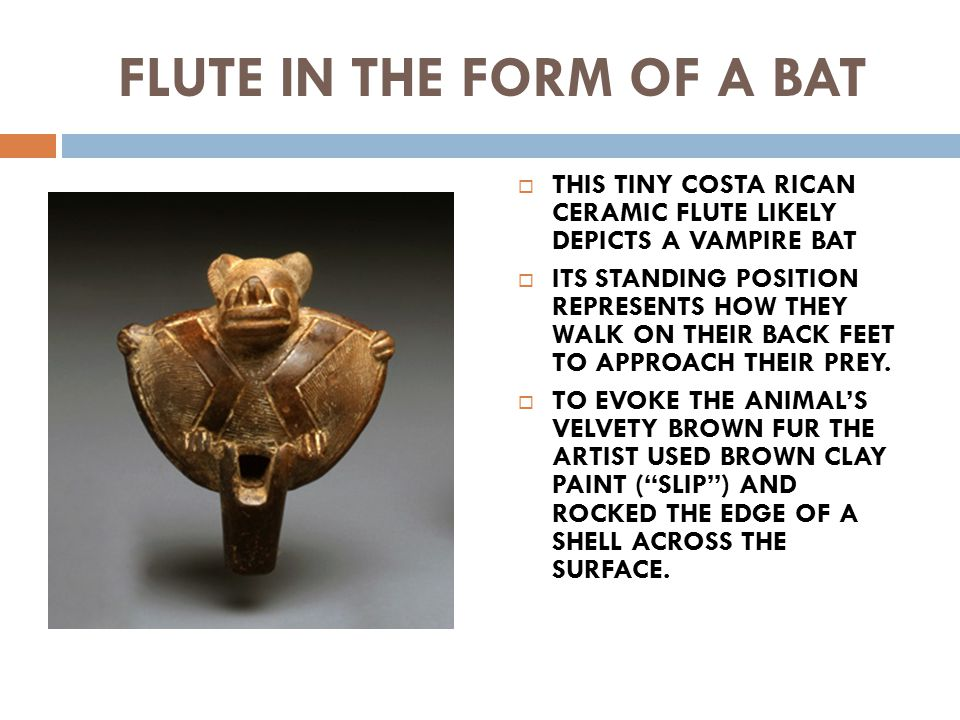 FLUTE IN THE FORM OF A BAT  THIS TINY COSTA RICAN CERAMIC FLUTE LIKELY DEPICTS A VAMPIRE BAT  ITS STANDING POSITION REPRESENTS HOW THEY WALK ON THEIR BACK FEET TO APPROACH THEIR PREY.