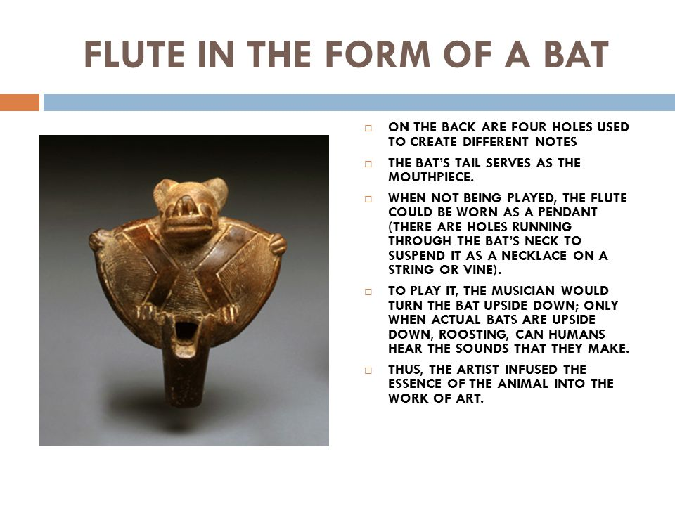 FLUTE IN THE FORM OF A BAT  ON THE BACK ARE FOUR HOLES USED TO CREATE DIFFERENT NOTES  THE BAT'S TAIL SERVES AS THE MOUTHPIECE.