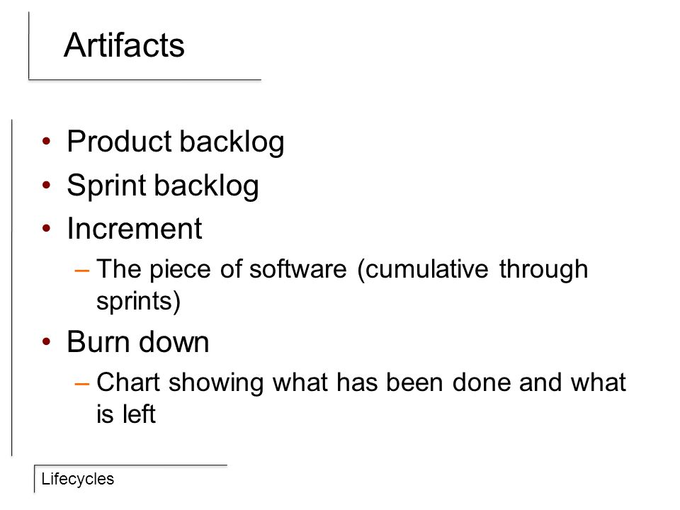 Lifecycles Artifacts Product backlog Sprint backlog Increment –The piece of software (cumulative through sprints) Burn down –Chart showing what has been done and what is left