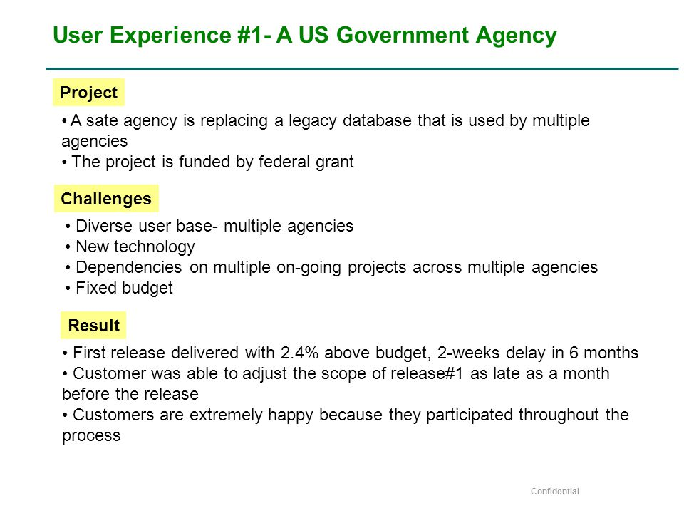 Confidential User Experience #1- A US Government Agency A sate agency is replacing a legacy database that is used by multiple agencies The project is funded by federal grant Diverse user base- multiple agencies New technology Dependencies on multiple on-going projects across multiple agencies Fixed budget Project Challenges First release delivered with 2.4% above budget, 2-weeks delay in 6 months Customer was able to adjust the scope of release#1 as late as a month before the release Customers are extremely happy because they participated throughout the process Result