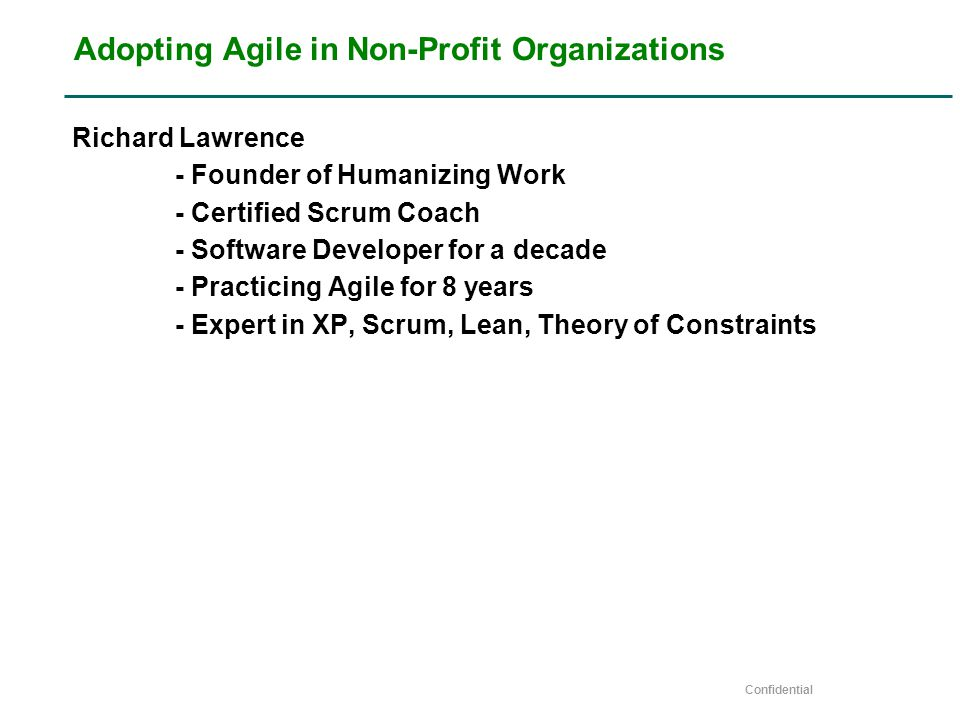 Confidential Adopting Agile in Non-Profit Organizations Richard Lawrence - Founder of Humanizing Work - Certified Scrum Coach - Software Developer for a decade - Practicing Agile for 8 years - Expert in XP, Scrum, Lean, Theory of Constraints