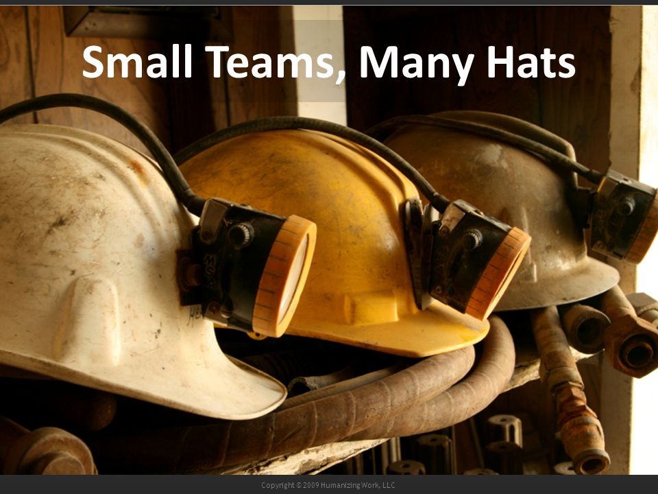 Copyright © 2009 Humanizing Work, LLC Small Teams, Many Hats