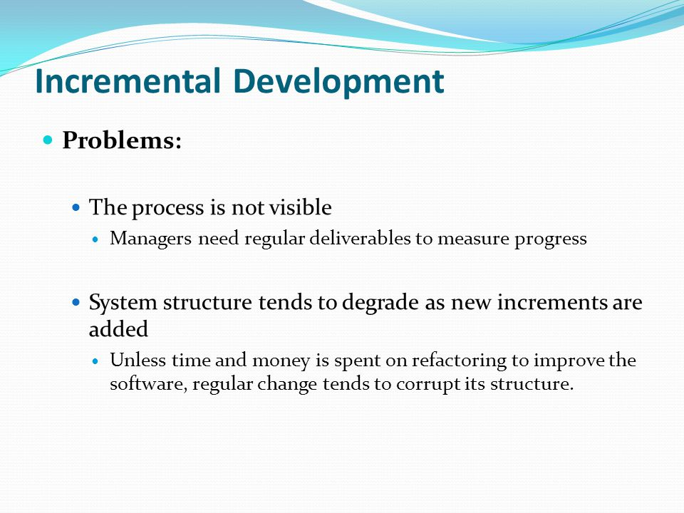 Incremental Development Problems: The process is not visible Managers need regular deliverables to measure progress System structure tends to degrade